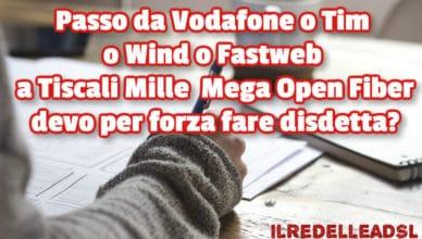Passo da Vodafone o Tim a Tiscali Mille Mega Open Fiber devo fare disdetta