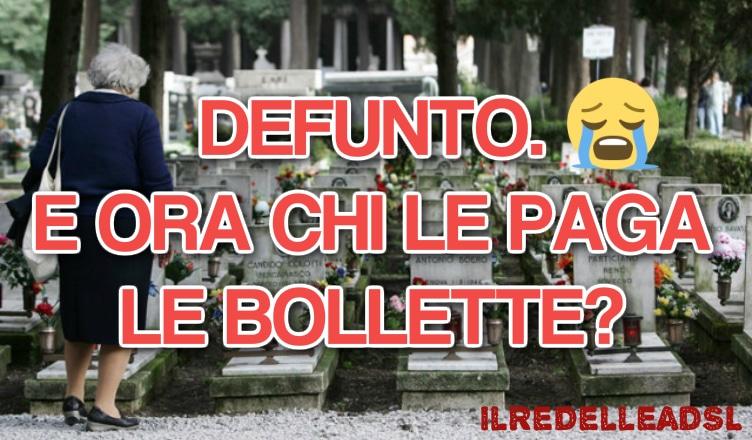 DEFUNTO E ORA CHI LE PAGA LE BOLLETTE
